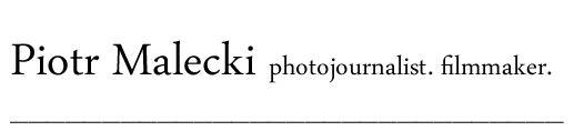 Piotr Malecki. photojournalist. filmmaker.