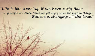 """Life is like dancing. If we have a big floor, many people will dance. Some will get angry when the rhythm changes. But life is changing all the time."""