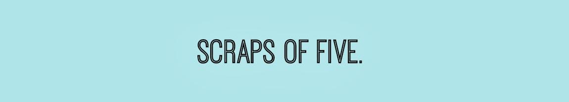 Scraps of Five.
