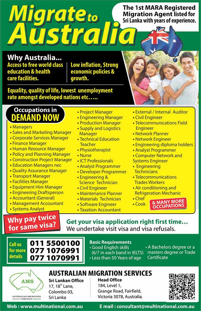"Australian Migration Services (AMS) is a Migration Law Firm registered with the Australian Migration Agents Registration Authority (MARA) in Australia to provide Australian immigration assistance for Australia and Overseas residents.  AMS is the first listed (registered) Migration Agent's office in Sri Lanka in the ""Register of Agents"" of MARA (since 2003). Our main office, Multinational Migration Services (MMS) is in Melbourne, Australia, and our Sri Lankan office is located in Colombo, Sri Lanka.  We, as a registered migration agent cannot afford to make mistakes or be unprofessional, for if we fail to meet the strict criteria set by MARA, we stand to lose our registration. However, since registration with MARA is not essential for offshore agents, many illegal and unqualified 'agents' are operating in Australia and overseas resulting in applicants' dreams being shattered. It is always in our best interest to ensure that your application succeeds!  Unlike most other agents we exclusively handle Australian Visas, and therefore, we are specialists on Australian Migration matters. Our advisory panel consists of Migration Agents, Lawyers, Ex-Skills Assessors, and other well qualified professionals such as Accountants, Tax consultants, and Investment Advisors.  We offer you a friendly and affordable service with dedication, integrity, confidentiality using our outstanding migration expertise and a wealth of experience.  We prepare and lodge a perfect Australian visa application using state of the art technology with the support of qualified professionals.  We also handle many other Australian Visa Categories such as visit, business, student, student dependent, spouse, parent, distinguished talent, and we also handle appeals including (MRT) with a very high success rate.  We are also Authorised and registered with the Australian Department of Immigration and Citizenship (DIAC) to lodge electronic applications for many categories for faster results.  Above all, we realize that you have an aspiration… a dream. We take great pride and satisfaction by assisting you to realize that dream."