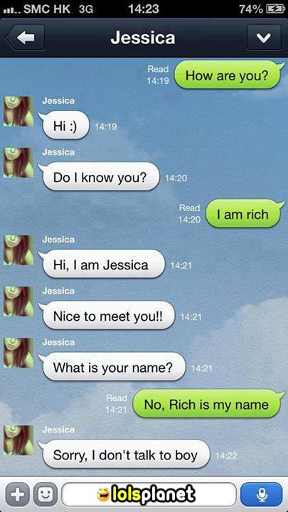She is a real B!tch. A teen girl were talking to a stranger on texting , the boy said im rich she replied hello im jessica , what is your name . HE replied my name is rich , after reading this she said sorry i dont talk to boys . Teens girls be like these days. Girls falls for money. Epic text conversation