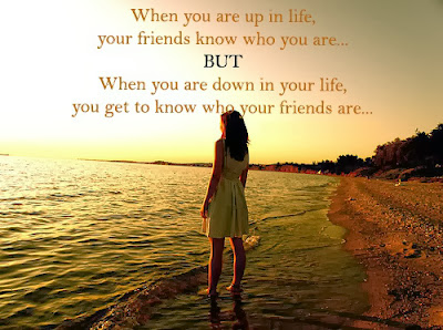 When you're up in life, your friends get to know who you are. When you're down in life, you get to know who your friends are