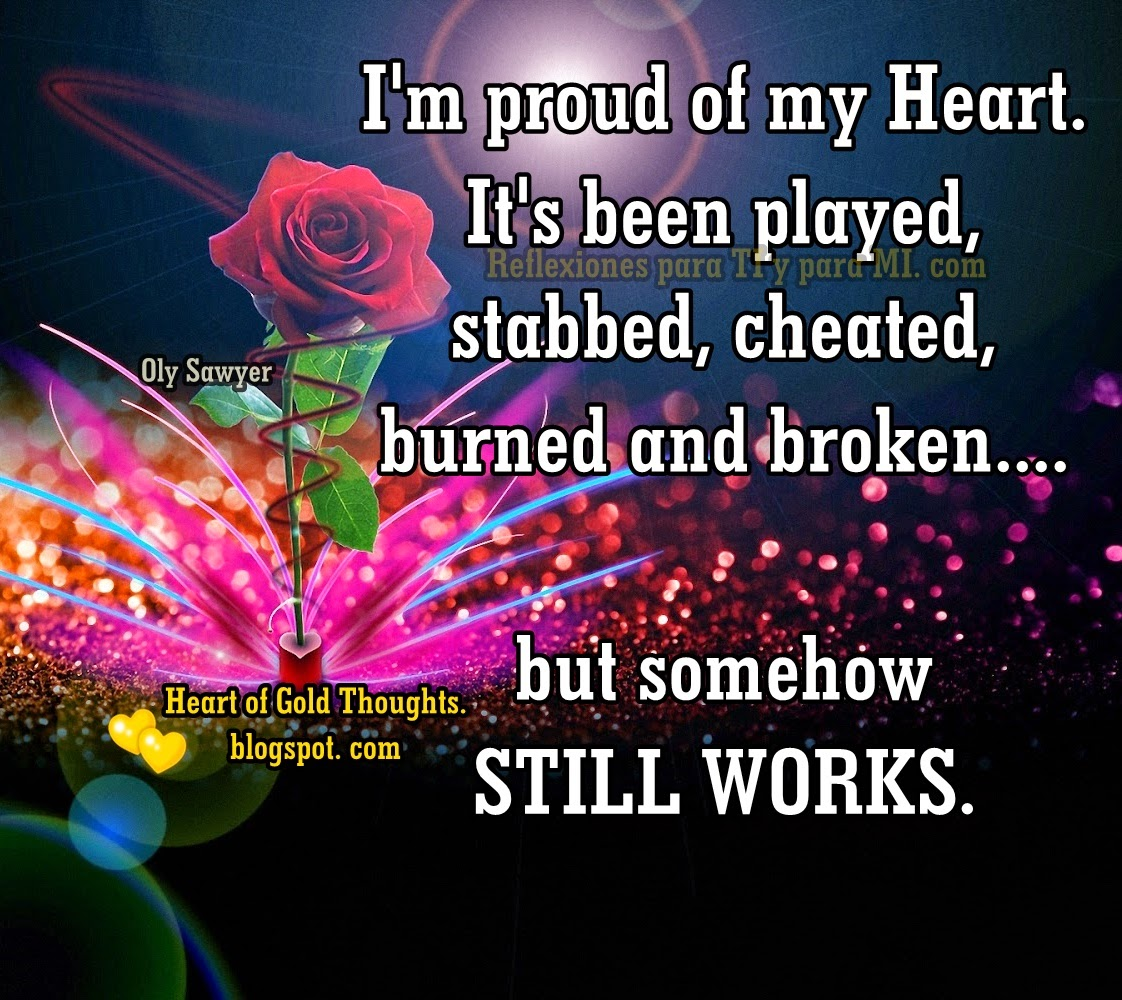 I'm proud of my Heart. It's been played, stabbed, cheated, burned and broken... but somehow STILL WORKS.