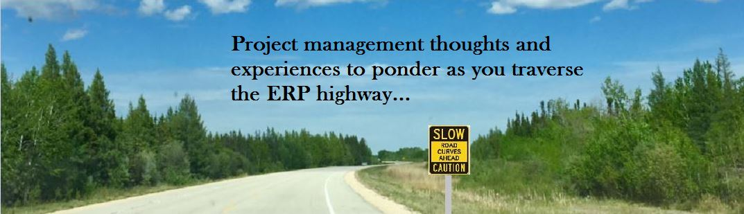 Project Management thoughts and experiences to ponder as you traverse the ERP highway...