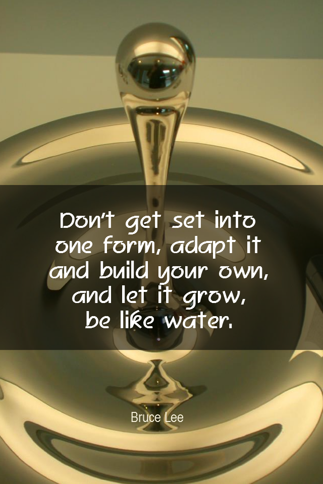 visual quote - image quotation for STRENGTHS - Don't get set into one form, adapt it and build your own, and let it grow, be like water. - Bruce Lee