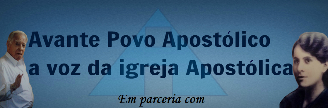 ***Blog Avante Povo Apostólico*** A Voz da Igreja Apostólica!