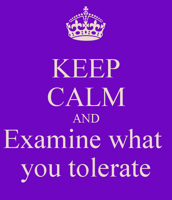 keep-calm-and-examine-what-you-tolerate.