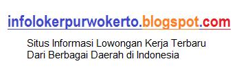 Loker Purwokerto - Informasi Lowongan Kerja di Purwokerto Banyumas Purbalingga Cilacap Banjarnegara