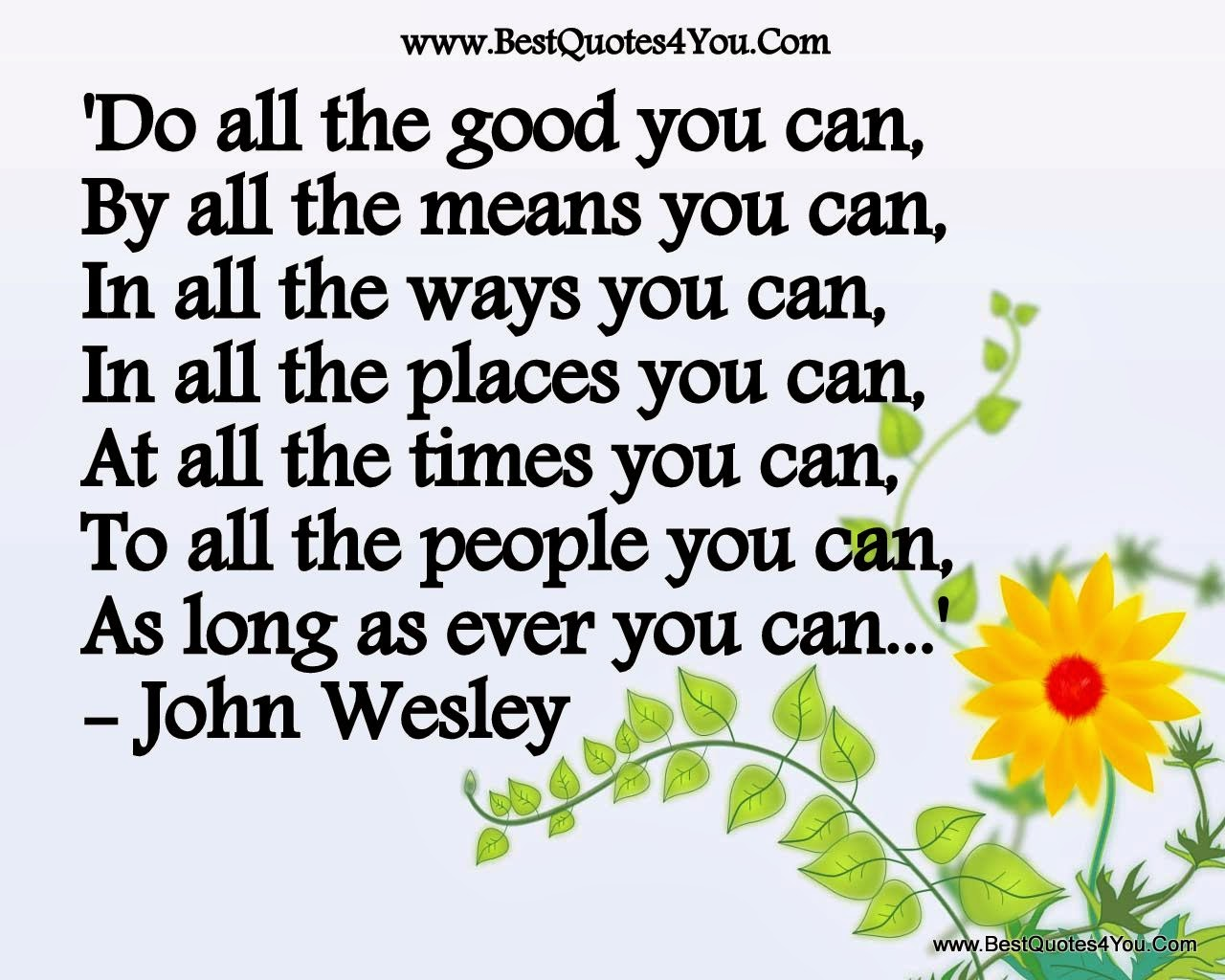 """Do all the good you can, by all the means you can, in all the ways you can, in all the places you can, at all the times you can, to all the people you can, as  long as ever you can!"" ~ John Wesley Art of a yellow flower. www.bestquotes4you.com"
