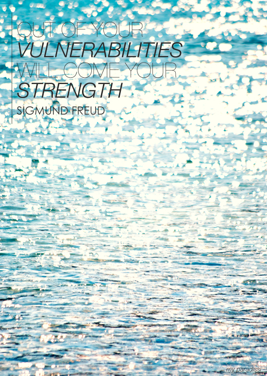 Out of your vulnerabilities will come your strength. Quote by Sigmund Freud. Photo by My Paradissi