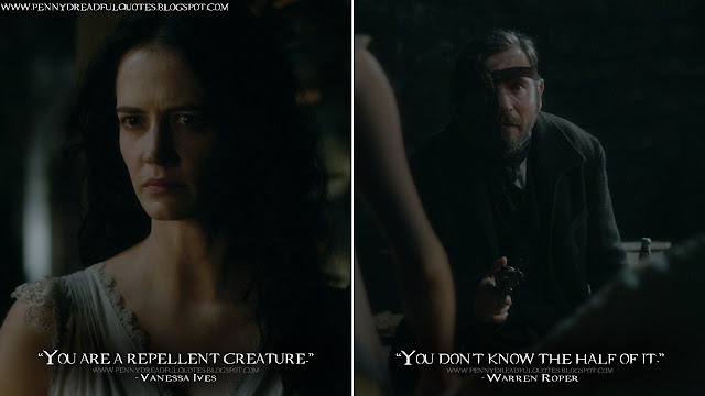 Vanessa Ives: You are a repellent creature. Warren Roper: You don't know the half of it.