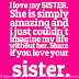 I love my SISTER. She is simply amazing and i just couldn't imagine my life without her. Share if you love your sister.