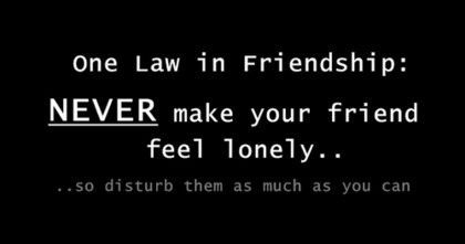 One Law In Friendship - Never Make Your Friend Feel Lonely - So Disturb Them As Much As You Can