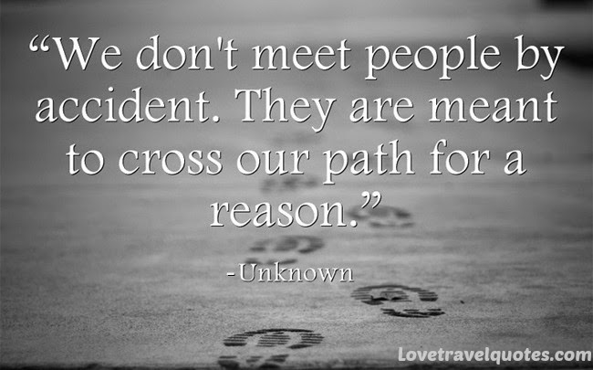 We don't meet people by accident. They are meant to cross our path for a reason