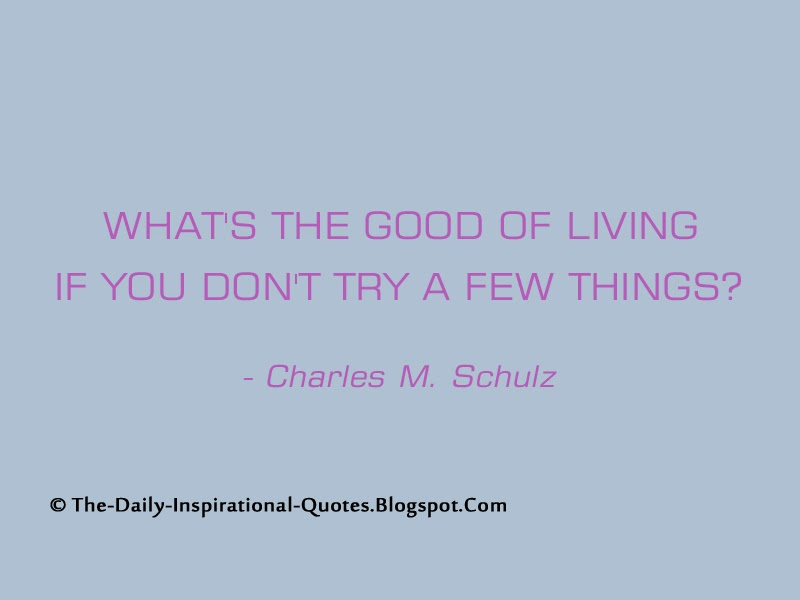 What's the good of living if you don't try a few things? - Charles M. Schulz