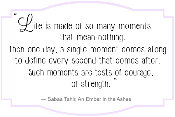 Life is made of so many moments that mean nothing. Then one day, a single moment comes along to define every second that comes after. Such moments are tests of courage, of strength.