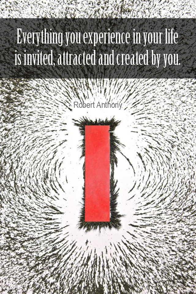 visual quote - image quotation for LAW OF ATTRACTION - Everything you experience in your life is invited, attracted and created by you. - Robert Anthony