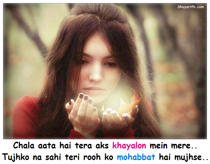 Chala aata hai tera aks khayalon mein mere.. Tujhko na sahi teri rooh ko mohabbat hai mujhse..