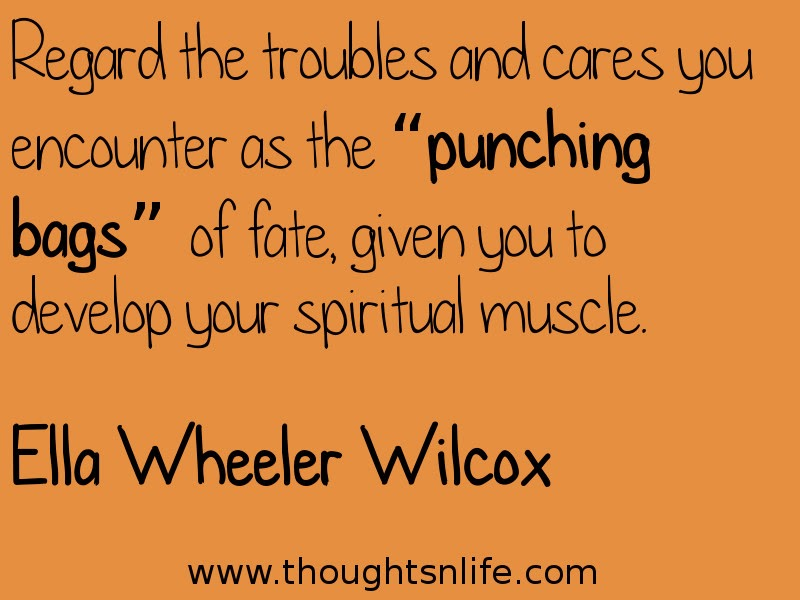 "Thoughtsnlife:Regard the troubles and cares you encounter as the ""punching bags"" of fate, given you to develop your spiritual muscle. Ella Wheeler Wilcox"