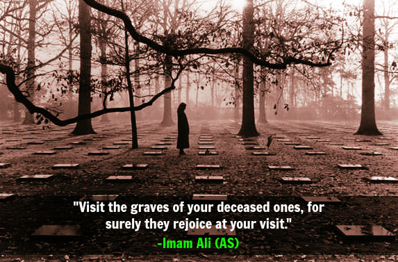 Visit the graves of your deceased ones, for surely they rejoice at your visit.