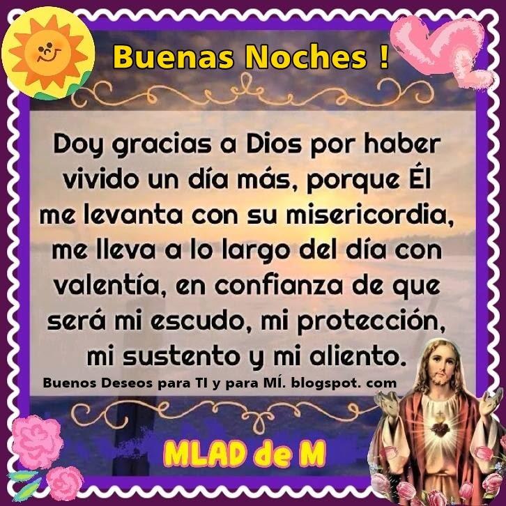 BUENAS NOCHES !  Doy gracias a Dios por haber vivido un día más, porque Él me levanta con su misericordia, me lleva a lo largo del día con valentía, en confianza de que será mi escudo, mi protección, mi sustento y mi aliento.