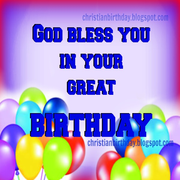 Great Birthday to you. God bless you! Free Christian Card. Free birthday christian images for friends and family. Free christian quotes. Blessings.
