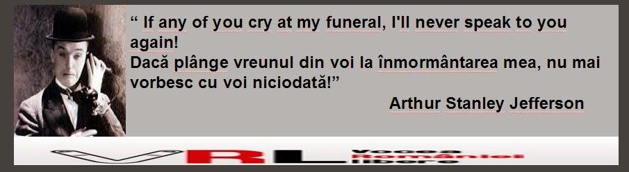 """"""" If any of you cry at my funeral, I'll never speak to you again! Dacă plânge vreunul din voi la înmormântarea mea, nu mai vorbesc cu voi niciodată!""""                                                       Arthur Stanley Jefferson"""