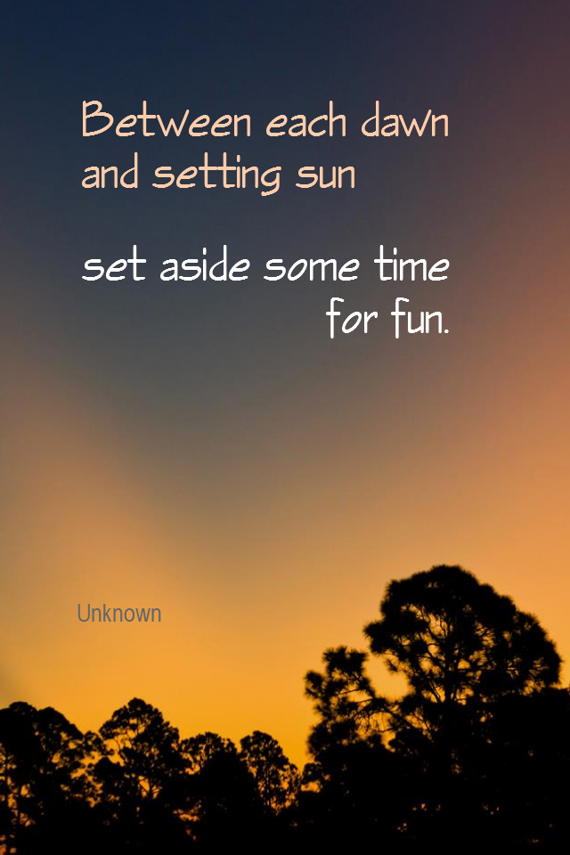 visual quote - image quotation for LIFE - Between each dawn and setting sun, set aside some time for fun. - Unknown