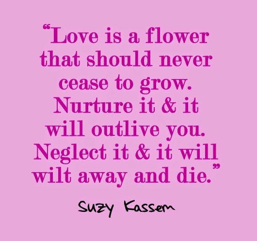 love is a flower that should never cease to grow. Nurture it and it will outlive you. Neglect it and it will wilt away and die. Suzy Kassem
