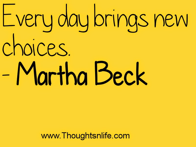 Every day brings new choices. - Martha Beck
