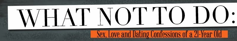 What Not to Do: Sex, Love and Dating Confessions of a 21-Year Old