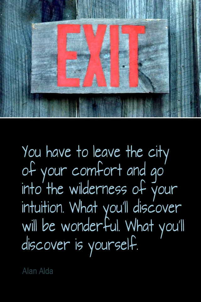 visual quote - image quotation for INTUITION - You have to leave the city of your comfort and go into the wilderness of your intuition. What you'll discover will be wonderful. What you'll discover is yourself. - Alan Alda