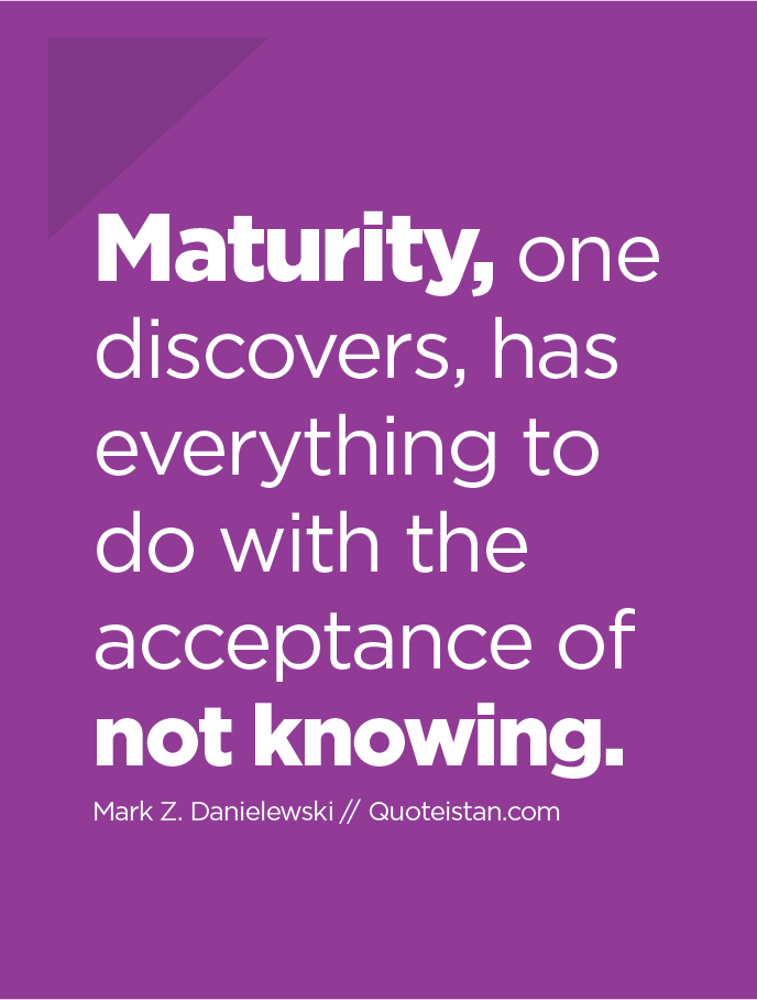 Maturity, one discovers, has everything to do with the acceptance of 'not knowing.
