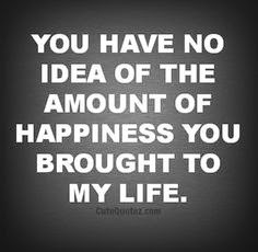 You Have No Idea Of The Amount Of Happiness You Brought To My Life
