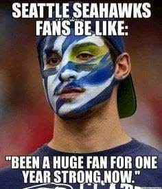 """seattle seahawks fans be like: """"been a huge fan for one year strong now."""""""