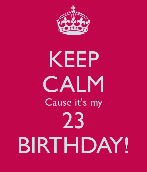 keep-calm-cause-it-s-my-23-birthday.jpg