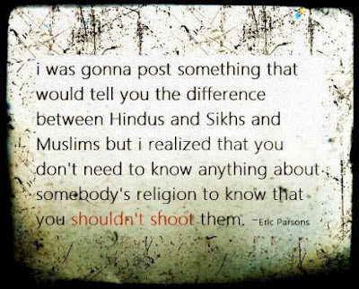I was gonna post something that would tell you the difference between Hindus and Sikhs and Muslims but i realized that you don't need to know anything about somebody's religion to knos that you shouldn't shoot them. - Eric Parsons