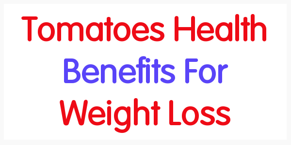 Tomatoes Health Benefits For Weight Loss