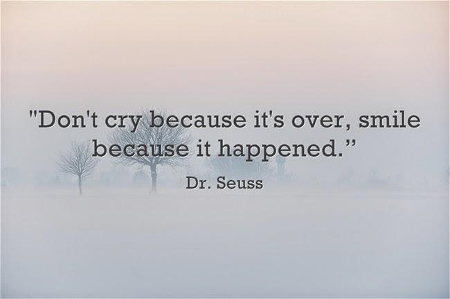 Đừng khóc vì nó đã qua, hãy mỉm cười vì nó đã xảy ra.
