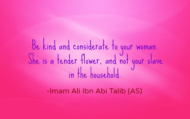 Be kind and considerate to your women. She is a tender Flower, and do your slave in the household.