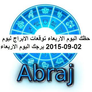 حظك اليوم الاربعاء توقعات الابراج ليوم 02-09-2015 برجك اليوم الاربعاء