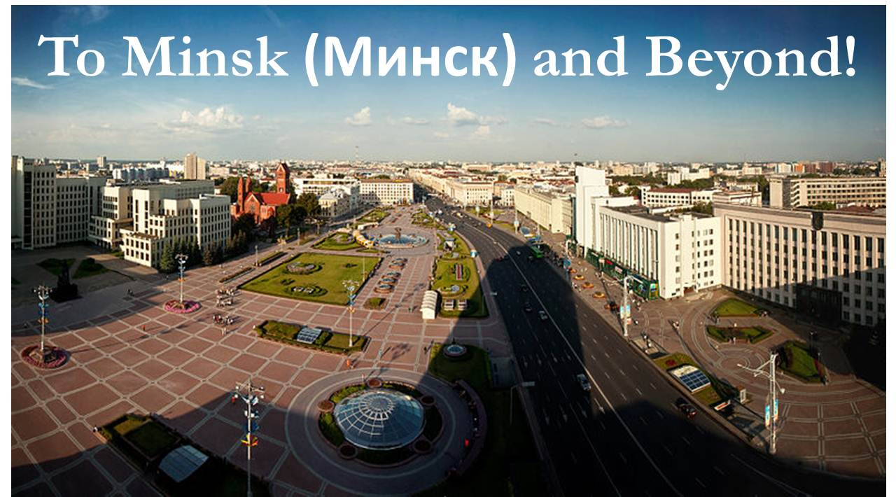 To Minsk (Минск) and Beyond!