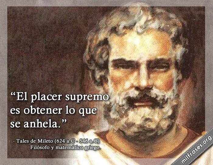 El placer supremo es obtener lo que se anhela. Frases de Tales de Mileto Filósofo y matemático griego.