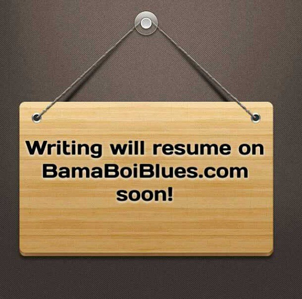 Writing will resume on BamaBoiBlues.com soon! Miss you all!