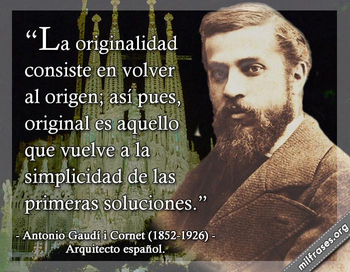La originalidad consiste en volver al origen; así pues, original es aquello que vuelve a la simplicidad de las primeras soluciones. frases de Antonio Gaudí i Cornet (1852-1926) Arquitecto español.