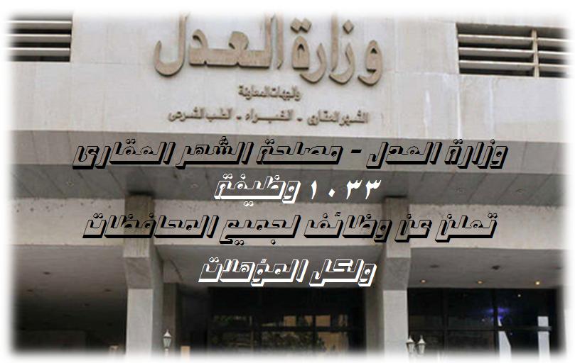 """وزارة العدل """" مصلحة الشهر العقارى """" تعلن عن 1033 وظيفة والاوراق والتقديم لجميع المحافظات"""