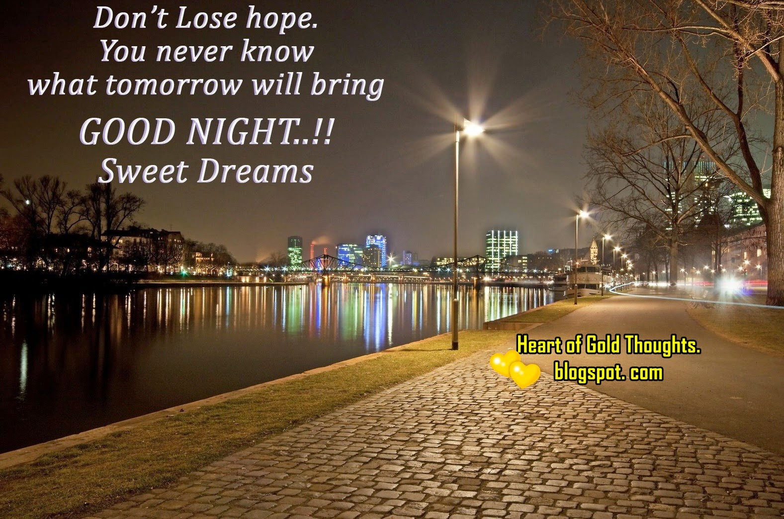 Don´t lose hope. You never know what tomorrow will bring. GOOD NIGHT!  Sweet Dreams.