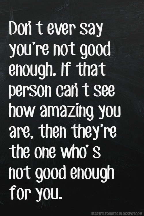 Not Good Enough Quotes Best Don't Ever Say You're Not Good Enough Heartfelt Love And Life Quotes