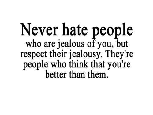 Never Hate People Who Are Jealous Of You, But Respect Their Jealousy. They're People Who Think That You're Better Than Them