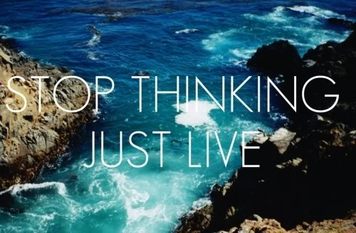 Stop thinking Just Live